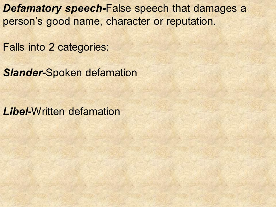 Defamatory speech-False speech that damages a person's good name, character or reputation.