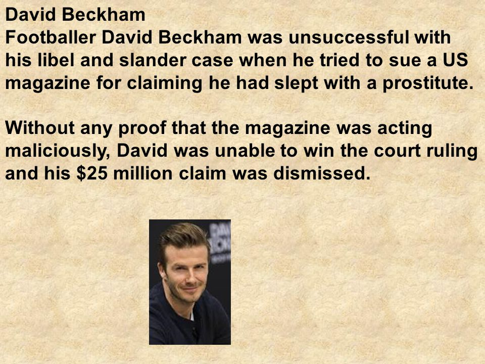 David Beckham Footballer David Beckham was unsuccessful with his libel and slander case when he tried to sue a US magazine for claiming he had slept with a prostitute.
