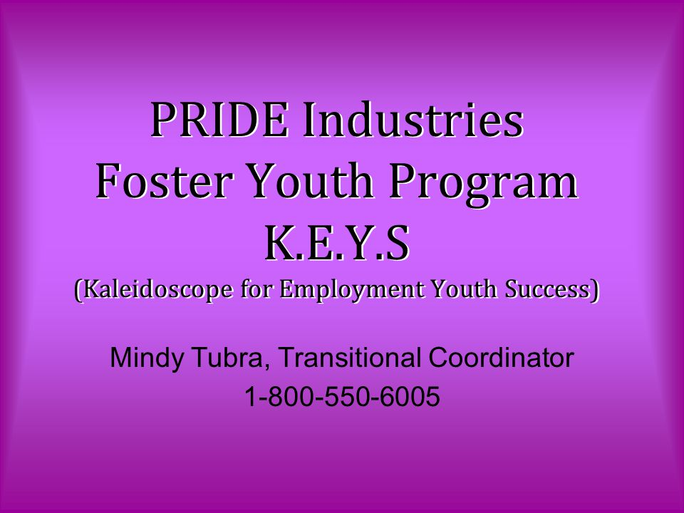 PRIDE Industries Foster Youth Program K.E.Y.S (Kaleidoscope for Employment Youth Success) Mindy Tubra, Transitional Coordinator 1-800-550-6005