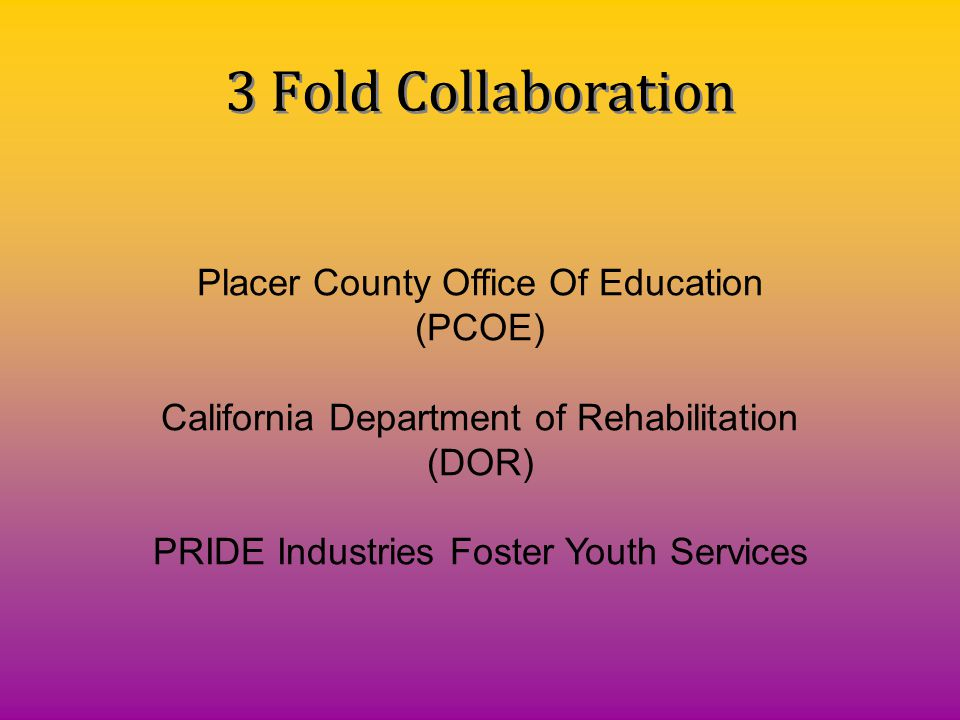 Placer County Office Of Education (PCOE) California Department of Rehabilitation (DOR) PRIDE Industries Foster Youth Services 3 Fold Collaboration