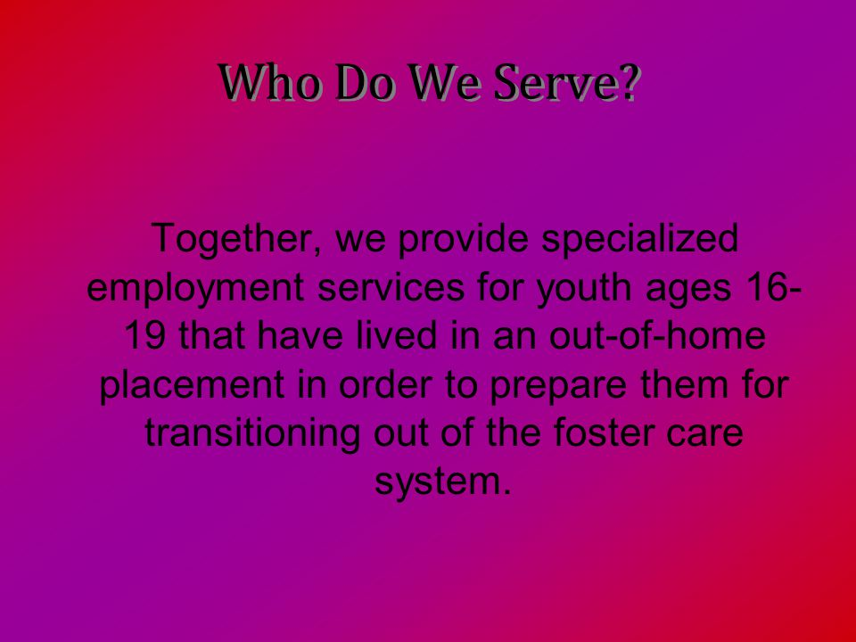 Who Do We Serve? Together, we provide specialized employment services for youth ages 16- 19 that have lived in an out-of-home placement in order to pr