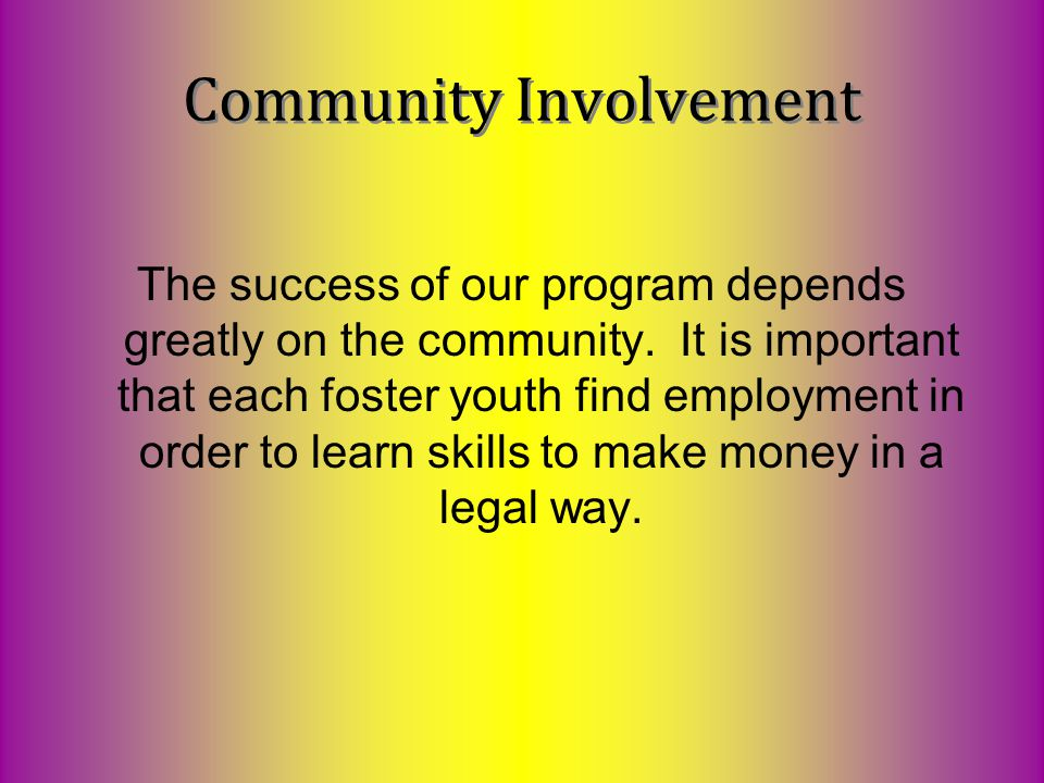 The success of our program depends greatly on the community. It is important that each foster youth find employment in order to learn skills to make m