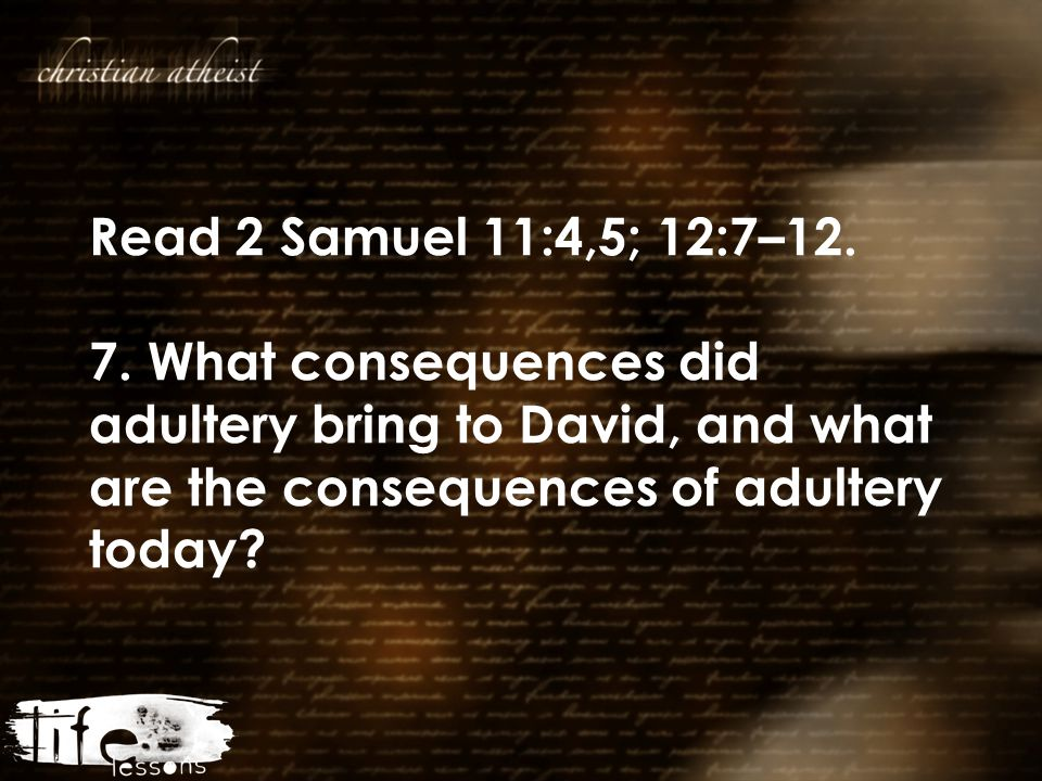 Read 2 Samuel 11:4,5; 12:7–12. 7. What consequences did adultery bring to David, and what are the consequences of adultery today?
