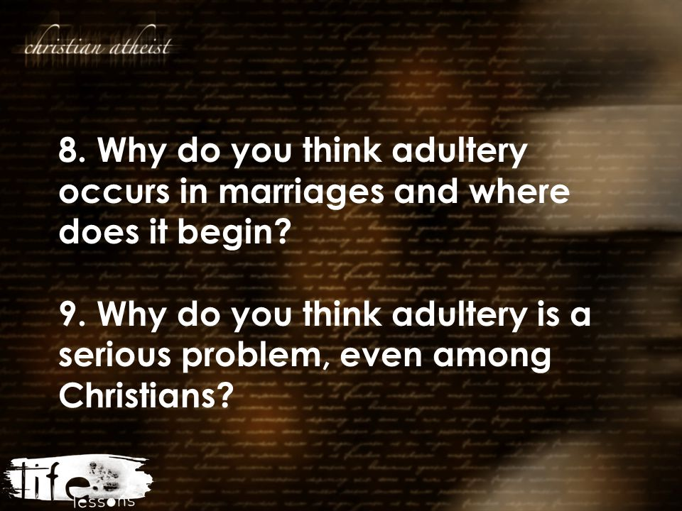 8. Why do you think adultery occurs in marriages and where does it begin? 9. Why do you think adultery is a serious problem, even among Christians?
