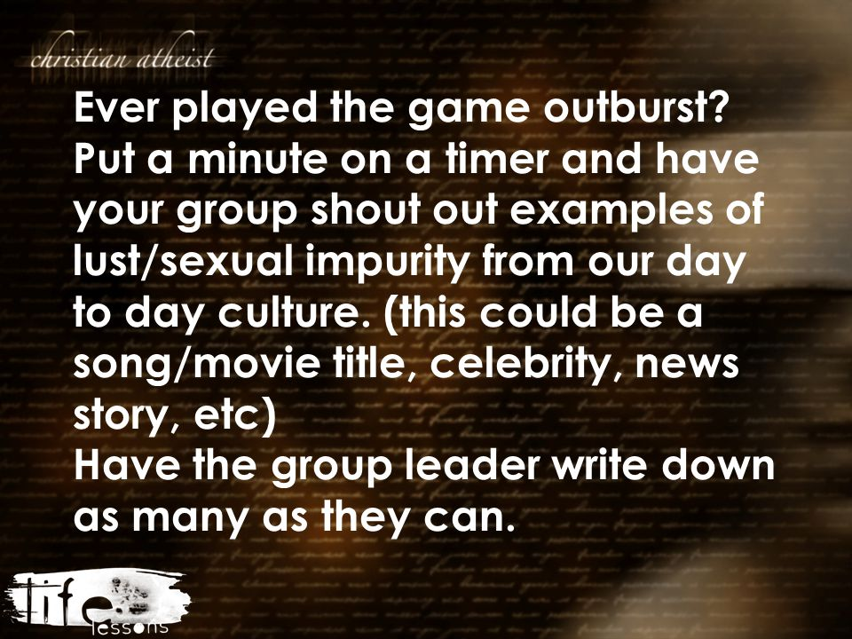 Ever played the game outburst? Put a minute on a timer and have your group shout out examples of lust/sexual impurity from our day to day culture. (th