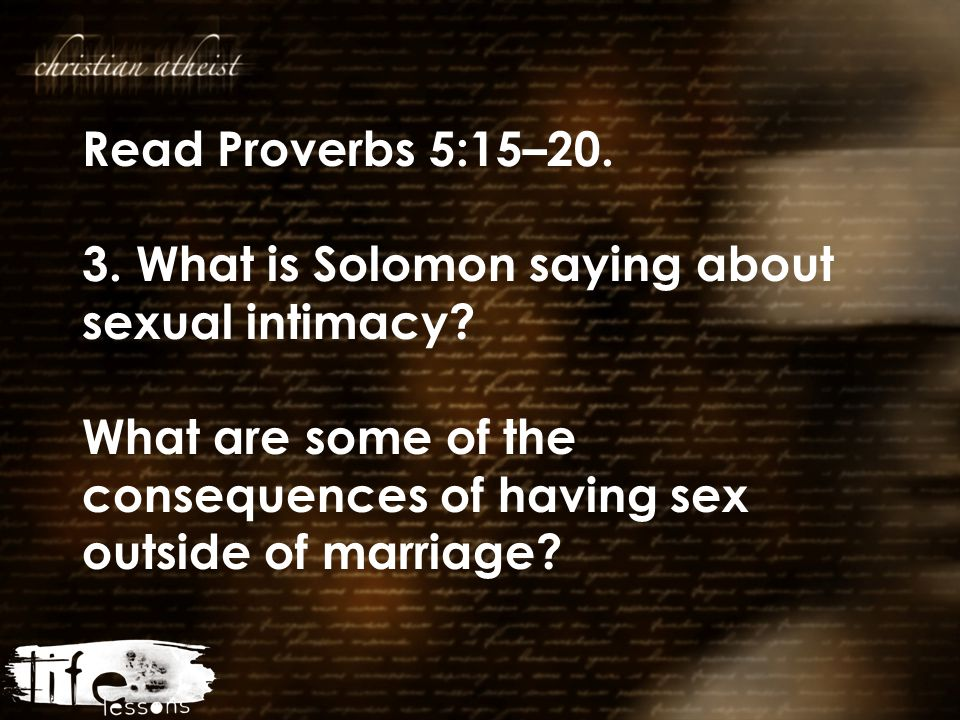Read Proverbs 5:15–20. 3. What is Solomon saying about sexual intimacy? What are some of the consequences of having sex outside of marriage?
