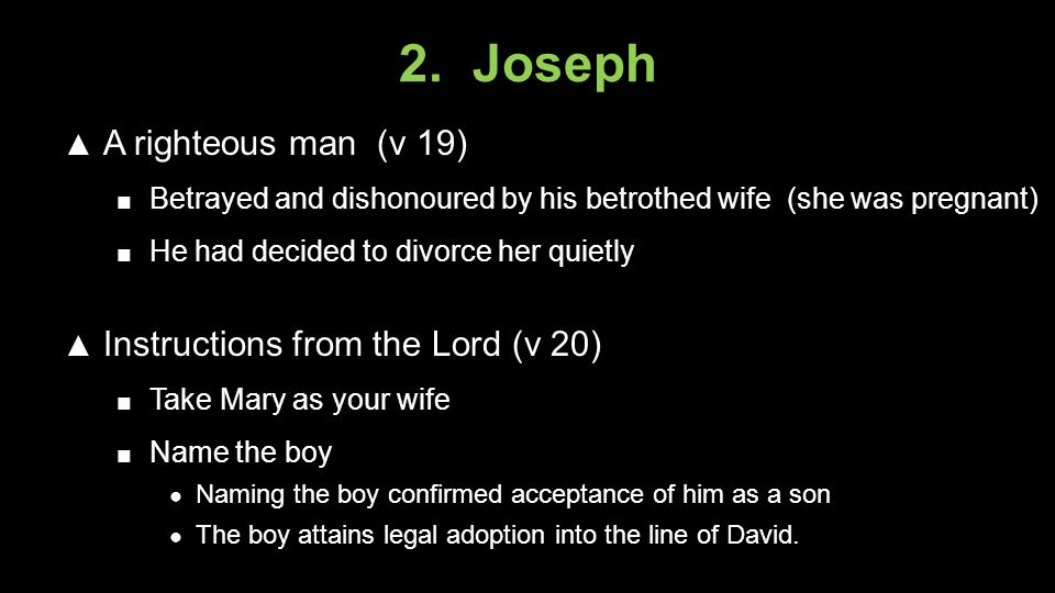 2. Joseph ▲ A righteous man (v 19) ■ Betrayed and dishonoured by his betrothed wife (she was pregnant) ■ He had decided to divorce her quietly ▲ Instr