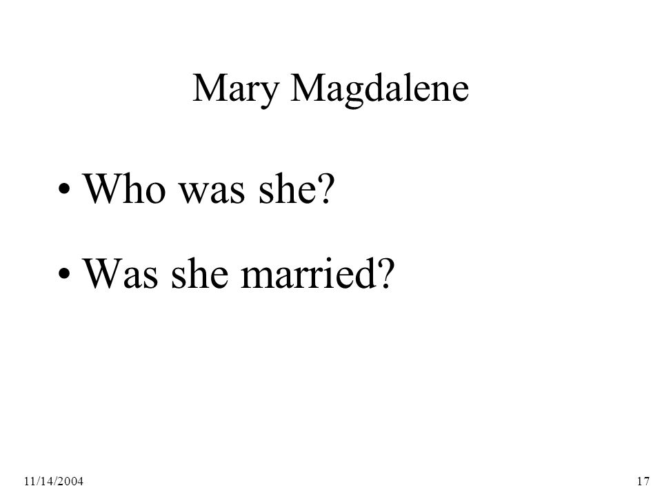 11/14/200417 Mary Magdalene Who was she Was she married