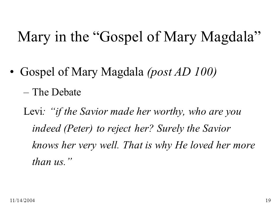 11/14/200419 Mary in the Gospel of Mary Magdala Gospel of Mary Magdala (post AD 100) –The Debate Levi: if the Savior made her worthy, who are you indeed (Peter) to reject her.