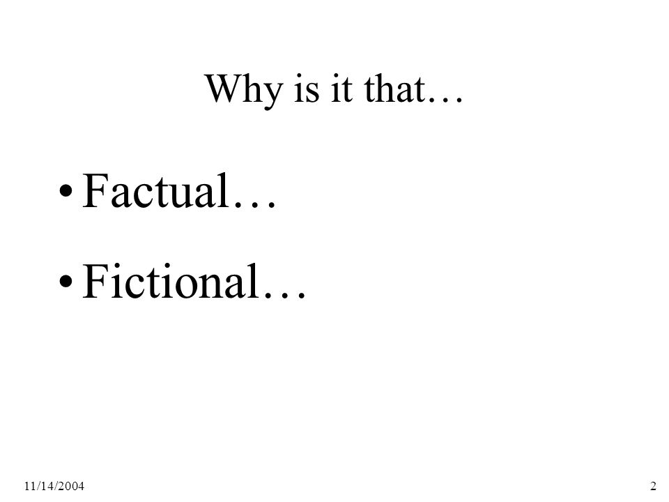 11/14/20042 Why is it that… Factual… Fictional…
