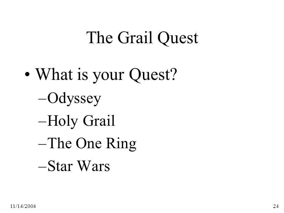 11/14/200424 The Grail Quest What is your Quest –Odyssey –Holy Grail –The One Ring –Star Wars