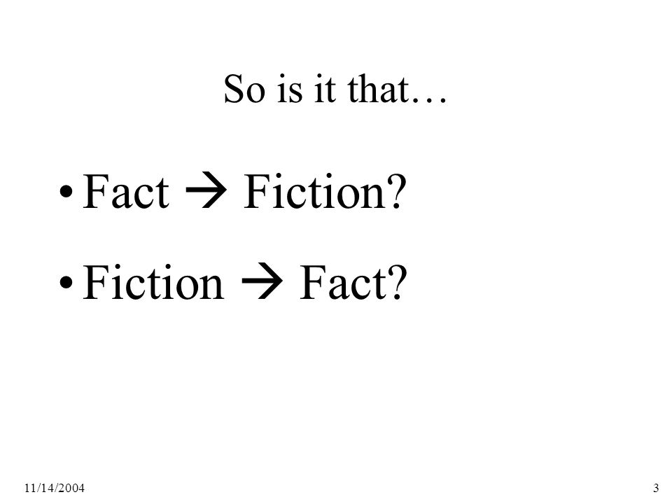 11/14/20043 So is it that… Fact  Fiction Fiction  Fact