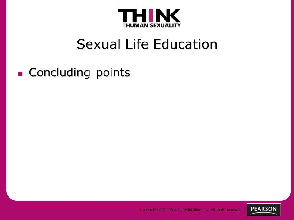 Copyright © 2011 Pearson Education, Inc. All rights reserved. Sexual Life Education Concluding points Concluding points