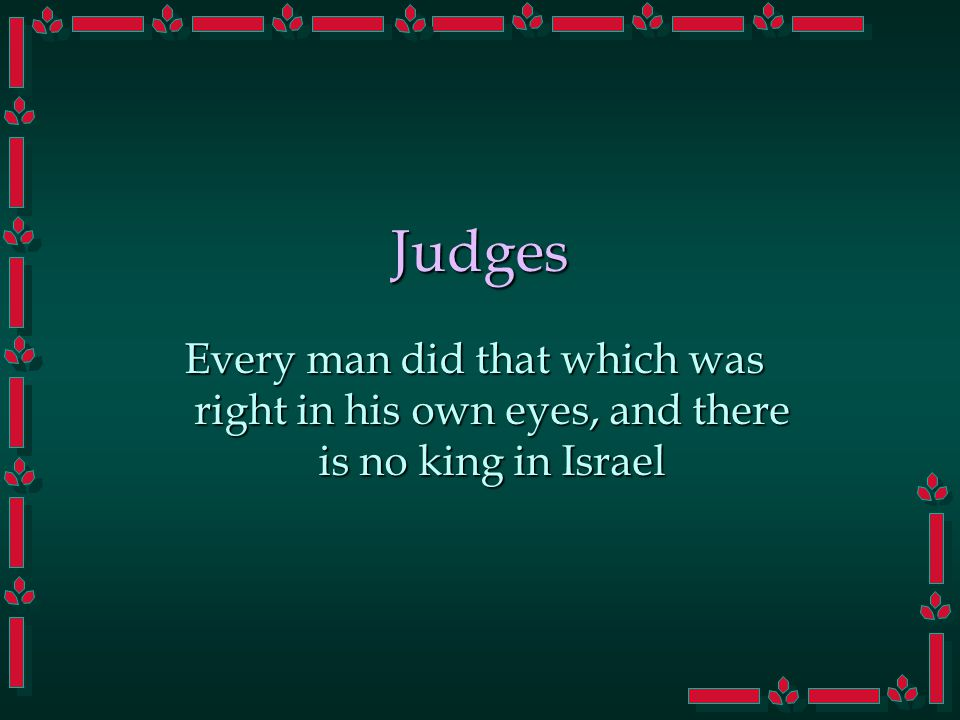 Judges Every man did that which was right in his own eyes, and there is no king in Israel