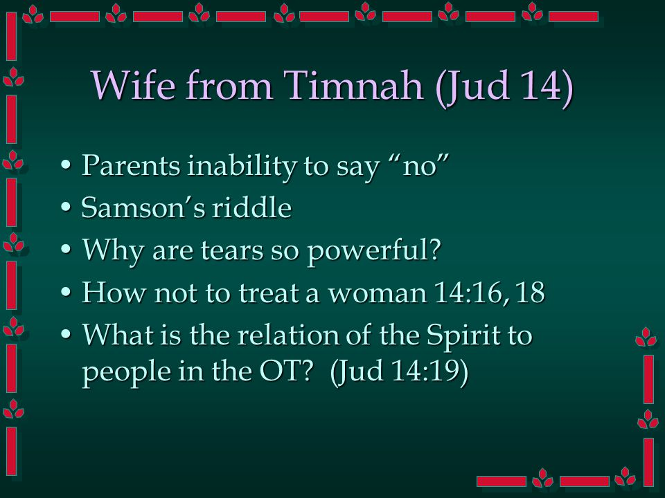 Wife from Timnah (Jud 14) Parents inability to say no Parents inability to say no Samson's riddleSamson's riddle Why are tears so powerful?Why are tears so powerful.