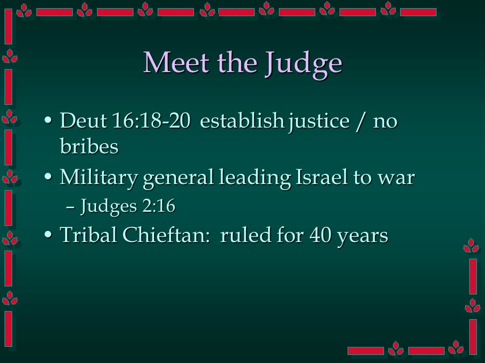 Meet the Judge Deut 16:18-20 establish justice / no bribesDeut 16:18-20 establish justice / no bribes Military general leading Israel to warMilitary g