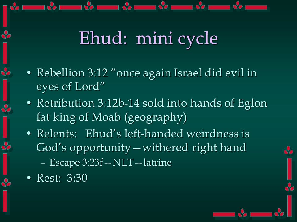 Ehud: mini cycle Rebellion 3:12 once again Israel did evil in eyes of Lord Rebellion 3:12 once again Israel did evil in eyes of Lord Retribution 3:12b-14 sold into hands of Eglon fat king of Moab (geography)Retribution 3:12b-14 sold into hands of Eglon fat king of Moab (geography) Relents: Ehud's left-handed weirdness is God's opportunity—withered right handRelents: Ehud's left-handed weirdness is God's opportunity—withered right hand –Escape 3:23f—NLT—latrine Rest: 3:30Rest: 3:30