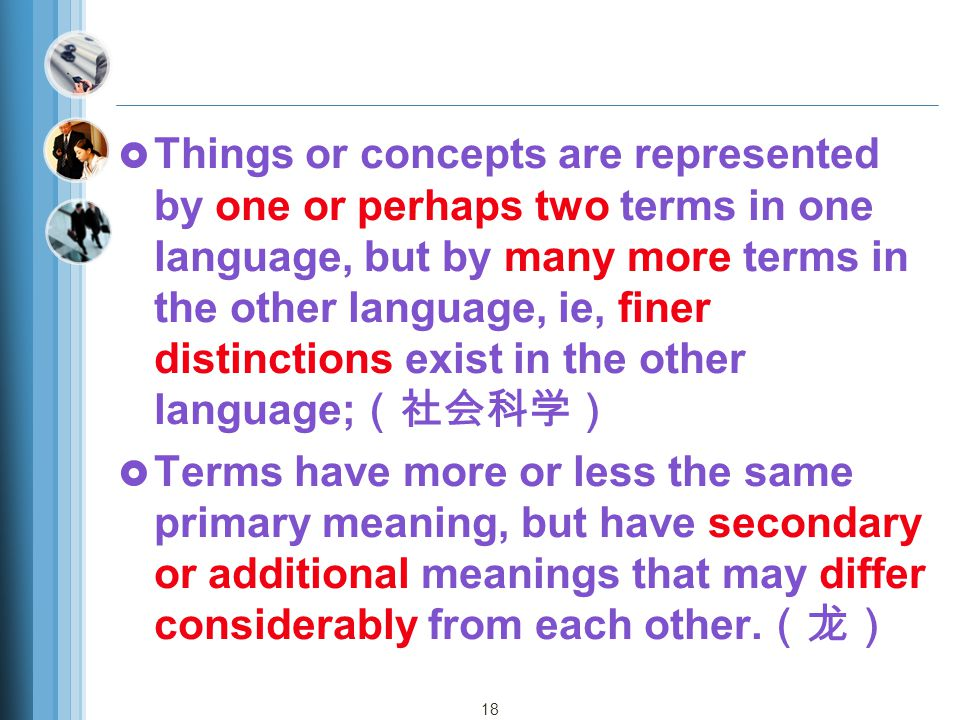 18  Things or concepts are represented by one or perhaps two terms in one language, but by many more terms in the other language, ie, finer distinctions exist in the other language; (社会科学)  Terms have more or less the same primary meaning, but have secondary or additional meanings that may differ considerably from each other.