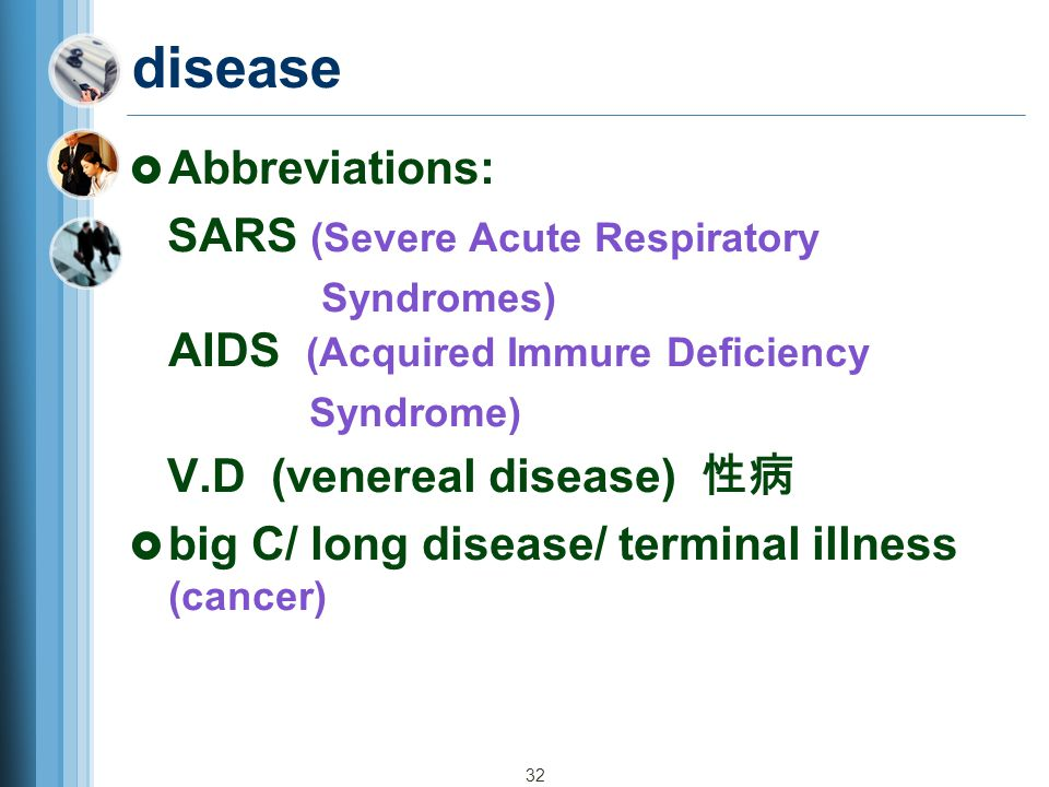 32 disease  Abbreviations: SARS (Severe Acute Respiratory Syndromes) AIDS (Acquired Immure Deficiency Syndrome) V.D (venereal disease) 性病  big C/ long disease/ terminal illness (cancer)