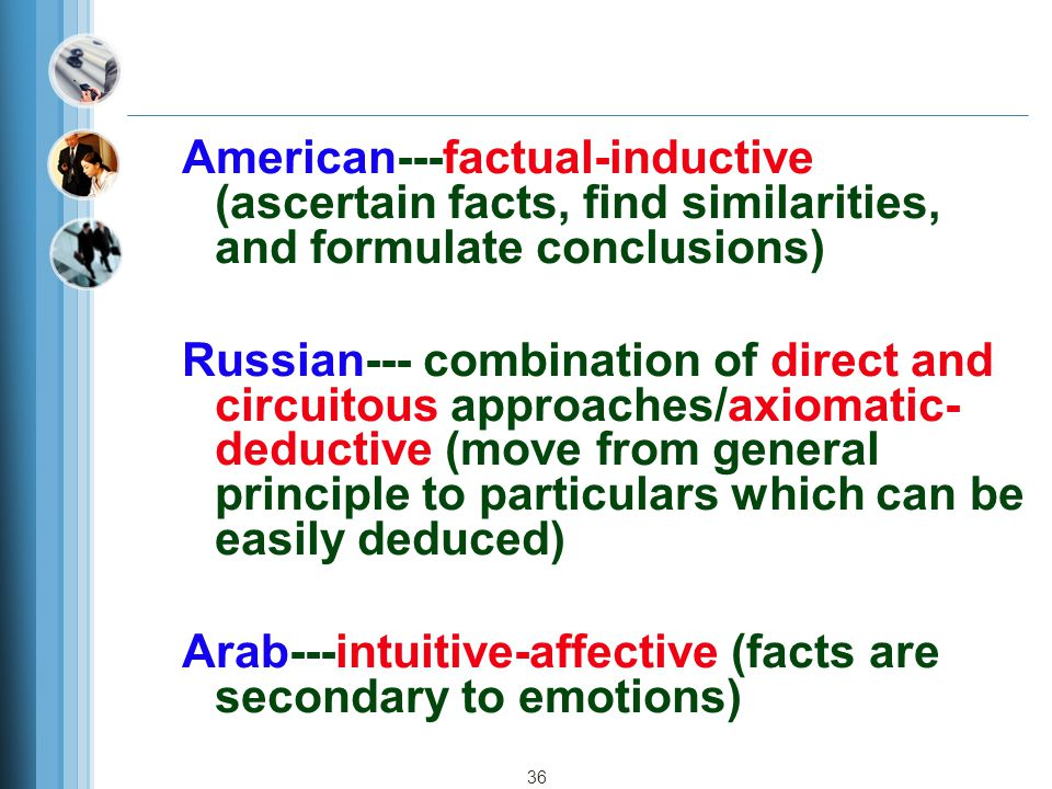 36 American---factual-inductive (ascertain facts, find similarities, and formulate conclusions) Russian--- combination of direct and circuitous approaches/axiomatic- deductive (move from general principle to particulars which can be easily deduced) Arab---intuitive-affective (facts are secondary to emotions)