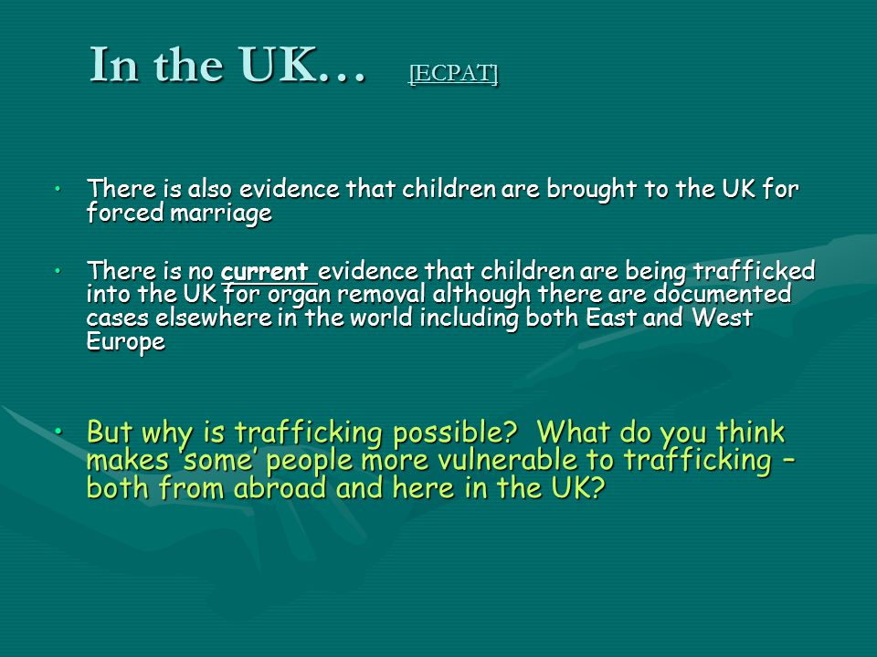 In the UK… [ECPAT] There is also evidence that children are brought to the UK for forced marriageThere is also evidence that children are brought to t
