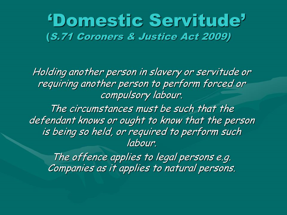 'Domestic Servitude' (S.71 Coroners & Justice Act 2009) 'Domestic Servitude' (S.71 Coroners & Justice Act 2009) Holding another person in slavery or s