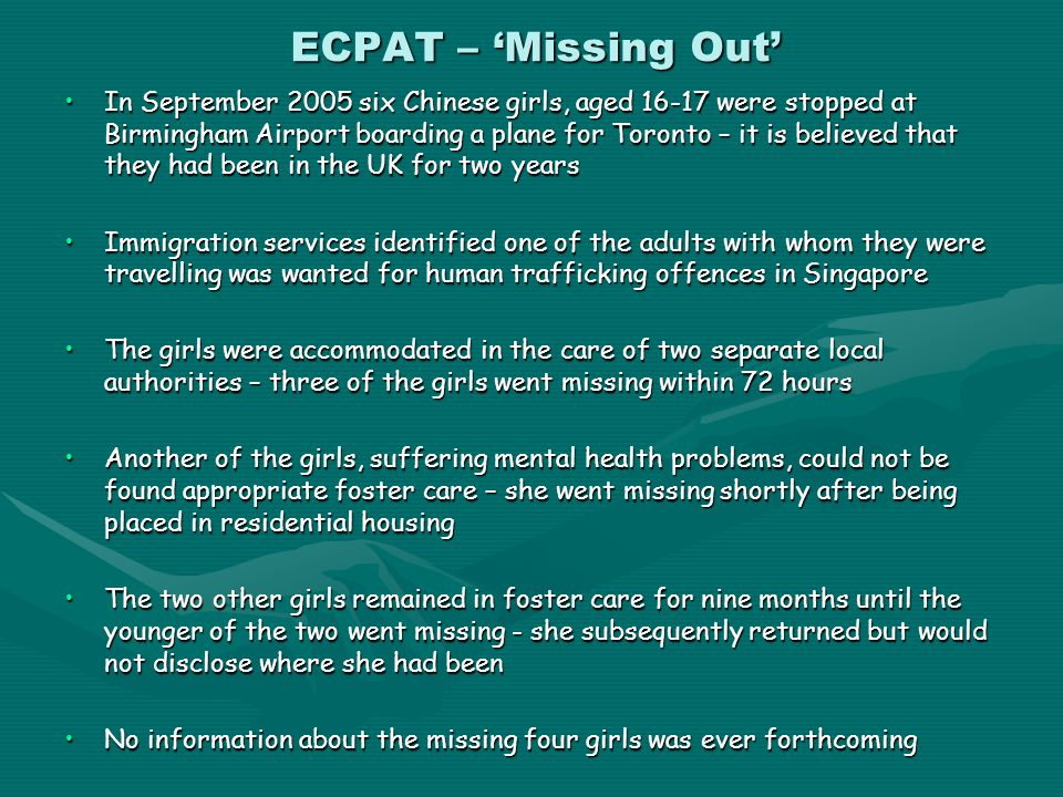 ECPAT – 'Missing Out' In September 2005 six Chinese girls, aged 16-17 were stopped at Birmingham Airport boarding a plane for Toronto – it is believed