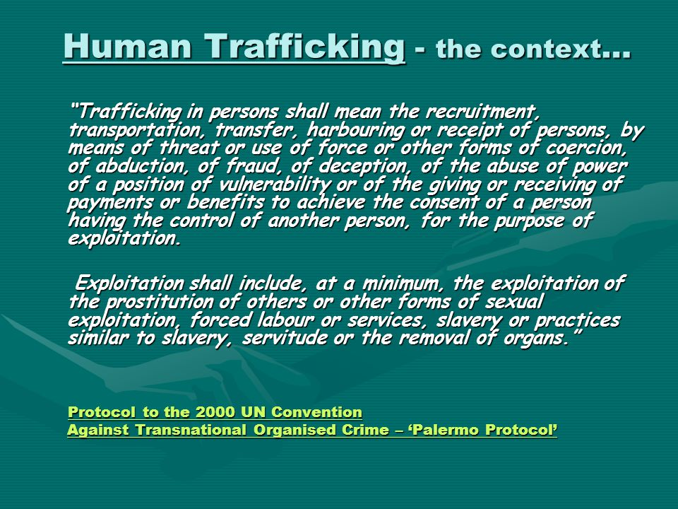 "Human Trafficking - the context … ""Trafficking in persons shall mean the recruitment, transportation, transfer, harbouring or receipt of persons, by m"