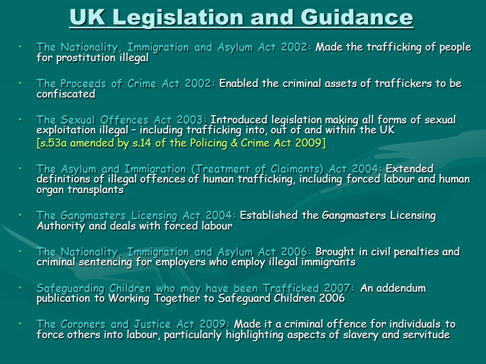UK Legislation and Guidance The Nationality, Immigration and Asylum Act 2002: Made the trafficking of people for prostitution illegalThe Nationality,