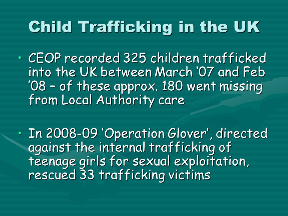 Child Trafficking in the UK CEOP recorded 325 children trafficked into the UK between March '07 and Feb '08 – of these approx. 180 went missing from L