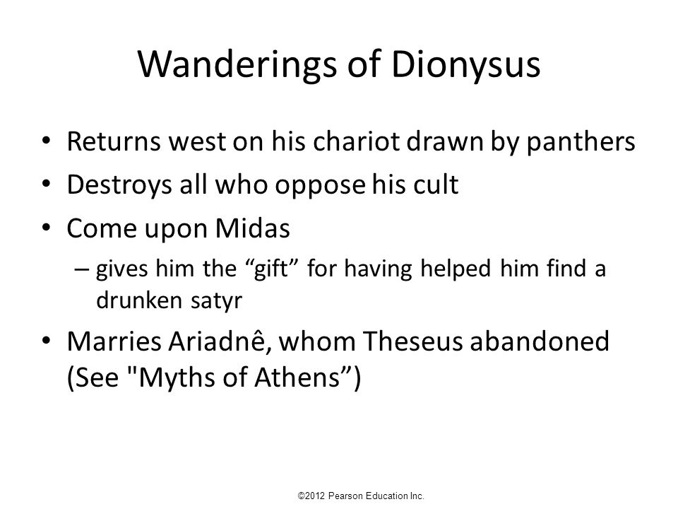 Wanderings of Dionysus Returns west on his chariot drawn by panthers Destroys all who oppose his cult Come upon Midas – gives him the gift for having helped him find a drunken satyr Marries Ariadnê, whom Theseus abandoned (See Myths of Athens ) ©2012 Pearson Education Inc.