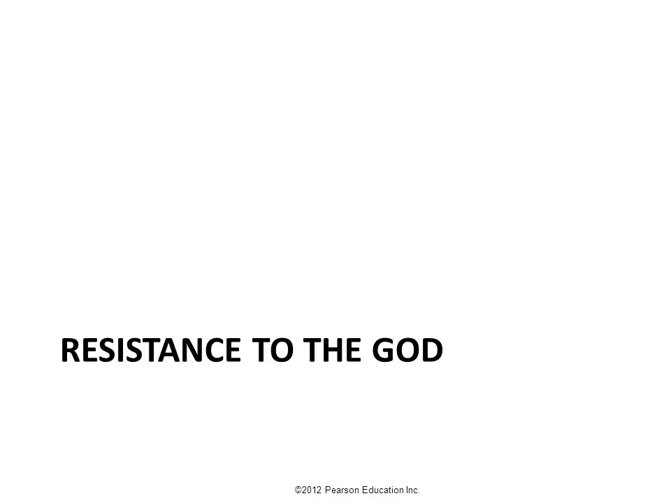 RESISTANCE TO THE GOD ©2012 Pearson Education Inc.