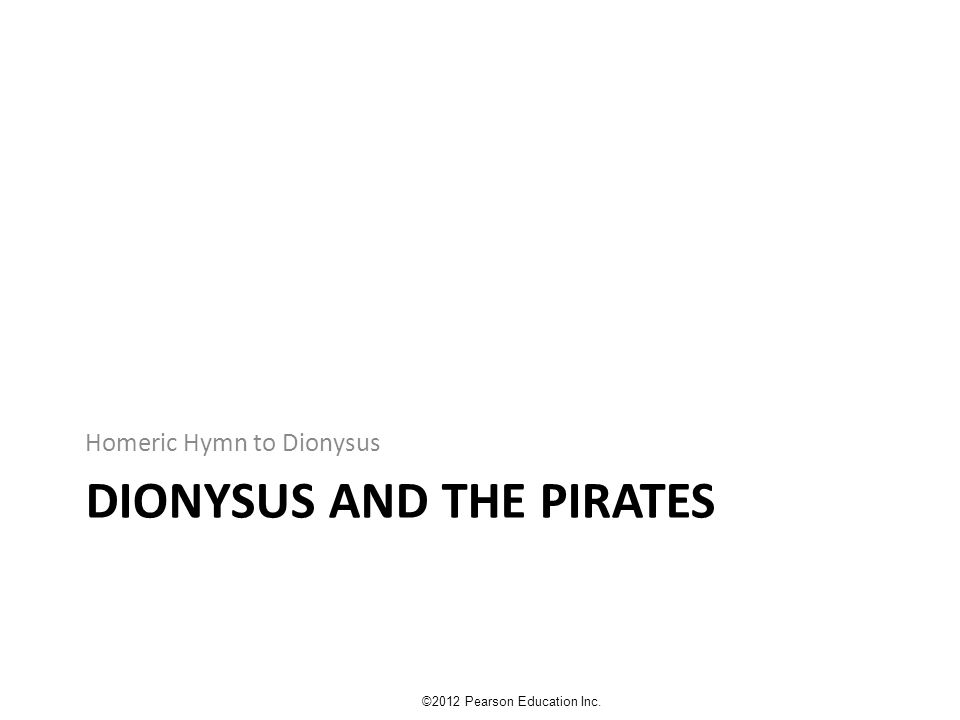 DIONYSUS AND THE PIRATES Homeric Hymn to Dionysus ©2012 Pearson Education Inc.
