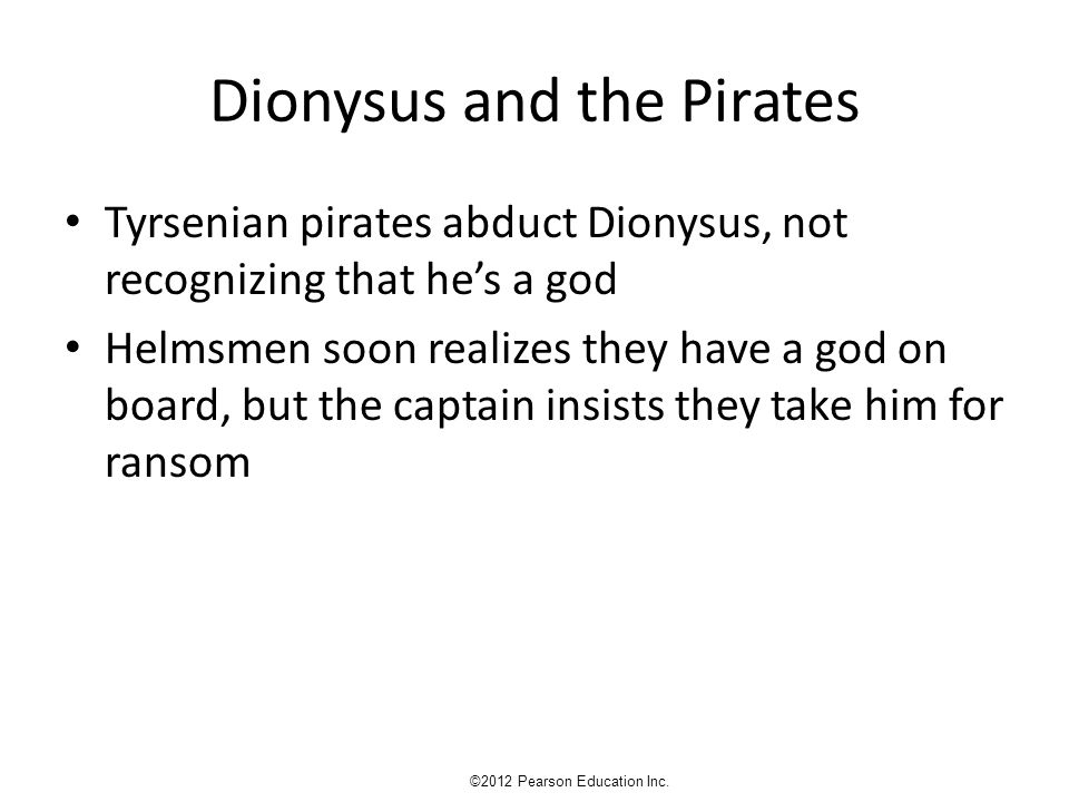 Dionysus and the Pirates Tyrsenian pirates abduct Dionysus, not recognizing that he's a god Helmsmen soon realizes they have a god on board, but the captain insists they take him for ransom ©2012 Pearson Education Inc.