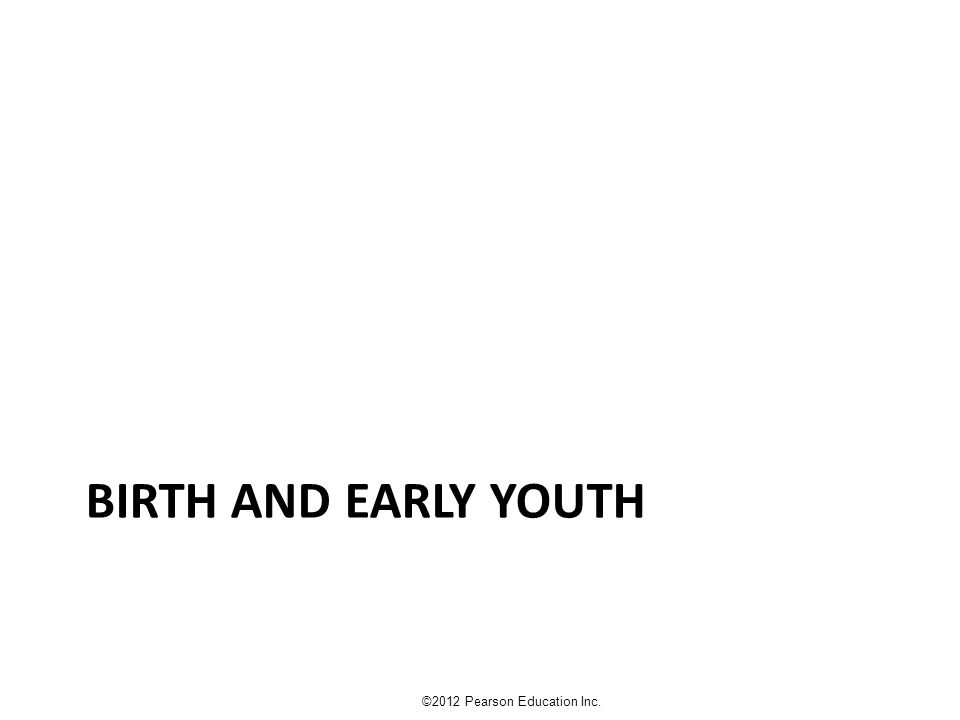 BIRTH AND EARLY YOUTH ©2012 Pearson Education Inc.