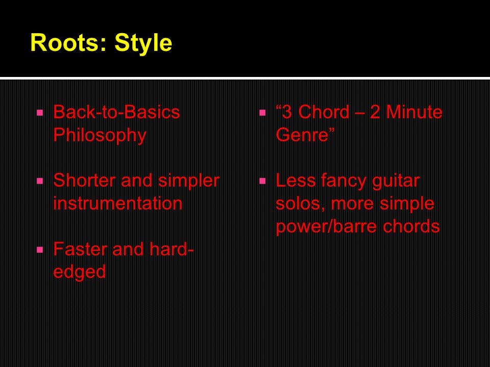 Back-to-Basics Philosophy  Shorter and simpler instrumentation  Faster and hard- edged  3 Chord – 2 Minute Genre  Less fancy guitar solos, more simple power/barre chords