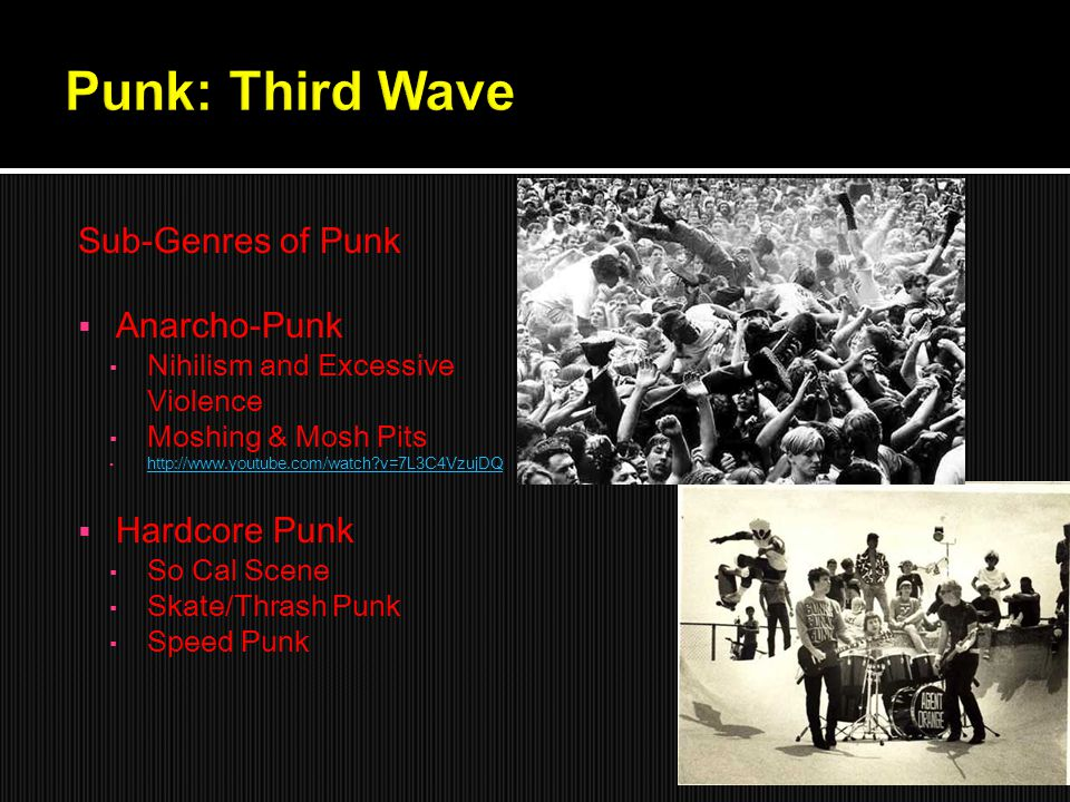 Sub-Genres of Punk  Anarcho-Punk ▪ Nihilism and Excessive Violence ▪ Moshing & Mosh Pits ▪ http://www.youtube.com/watch?v=7L3C4VzujDQ http://www.youtube.com/watch?v=7L3C4VzujDQ  Hardcore Punk ▪ So Cal Scene ▪ Skate/Thrash Punk ▪ Speed Punk