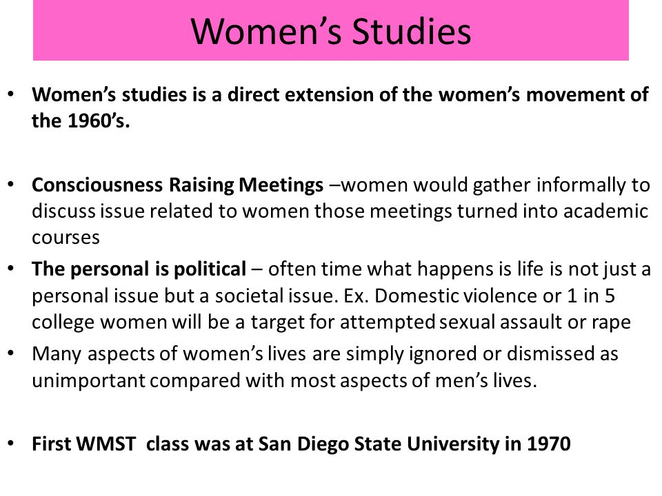 Women's Studies Women's studies is a direct extension of the women's movement of the 1960's.