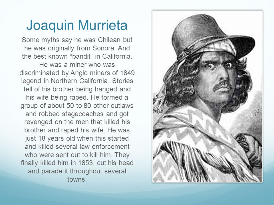 """Joaquin Murrieta Some myths say he was Chilean but he was originally from Sonora. And the best known """"bandit"""" in California. He was a miner who was di"""