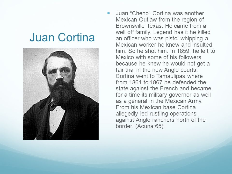 """Juan Cortina Juan """"Cheno"""" Cortina was another Mexican Outlaw from the region of Brownsville Texas. He came from a well off family. Legend has it he ki"""