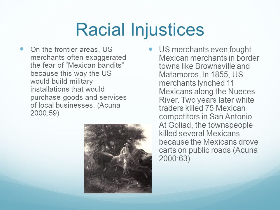 Racial Injustices On the frontier areas, US merchants often exaggerated the fear of Mexican bandits because this way the US would build military installations that would purchase goods and services of local businesses.