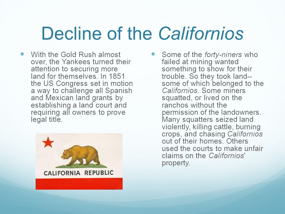 Decline of the Californios With the Gold Rush almost over, the Yankees turned their attention to securing more land for themselves. In 1851 the US Con