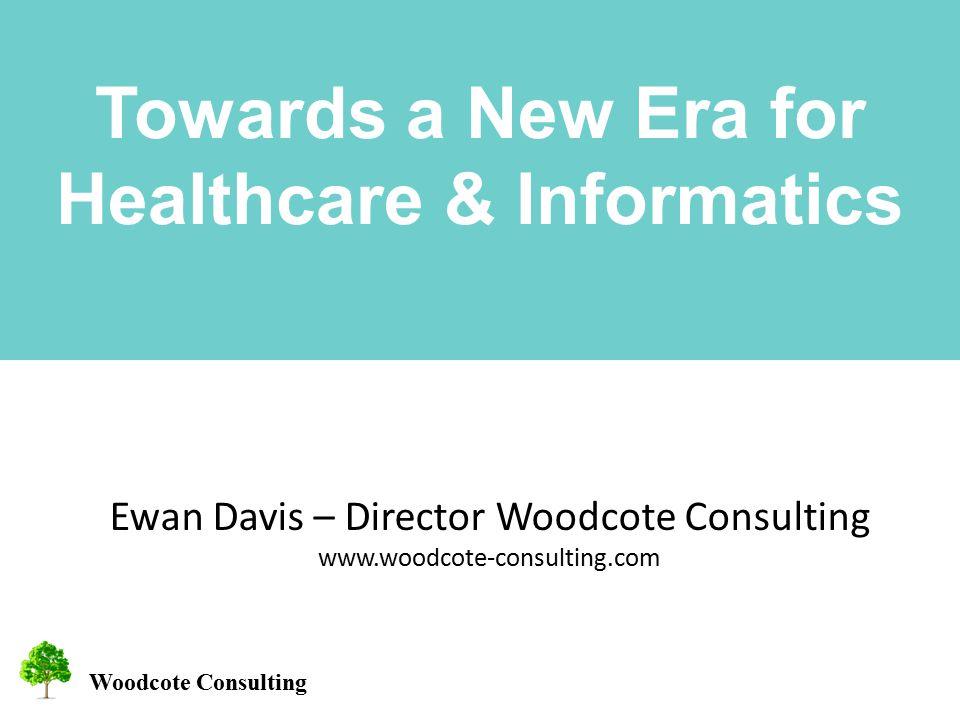 Woodcote Consulting Towards a New Era for Healthcare & Informatics Ewan Davis – Director Woodcote Consulting www.woodcote-consulting.com