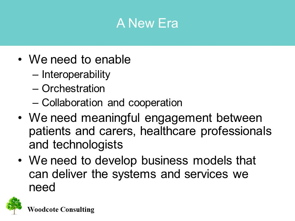 Woodcote Consulting A New Era We need to enable –Interoperability –Orchestration –Collaboration and cooperation We need meaningful engagement between patients and carers, healthcare professionals and technologists We need to develop business models that can deliver the systems and services we need