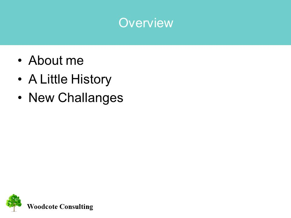 Woodcote Consulting Overview About me A Little History New Challanges