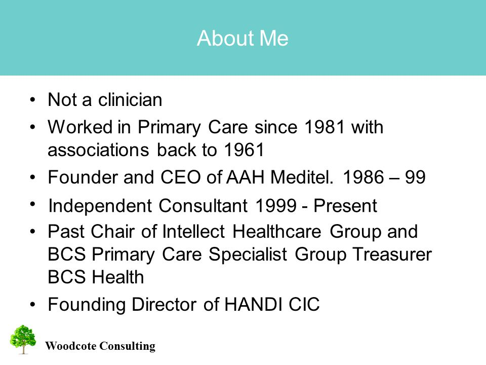 Woodcote Consulting About Me Not a clinician Worked in Primary Care since 1981 with associations back to 1961 Founder and CEO of AAH Meditel.