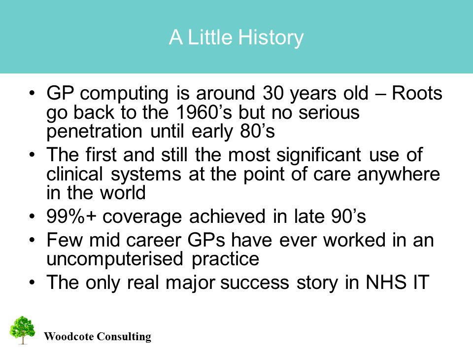 Woodcote Consulting A Little History GP computing is around 30 years old – Roots go back to the 1960's but no serious penetration until early 80's The first and still the most significant use of clinical systems at the point of care anywhere in the world 99%+ coverage achieved in late 90's Few mid career GPs have ever worked in an uncomputerised practice The only real major success story in NHS IT