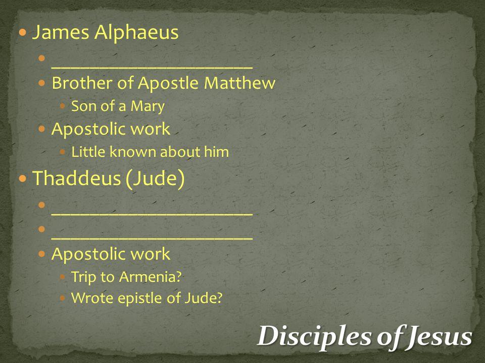 James Alphaeus _____________________ Brother of Apostle Matthew Son of a Mary Apostolic work Little known about him Thaddeus (Jude) _____________________ Apostolic work Trip to Armenia.