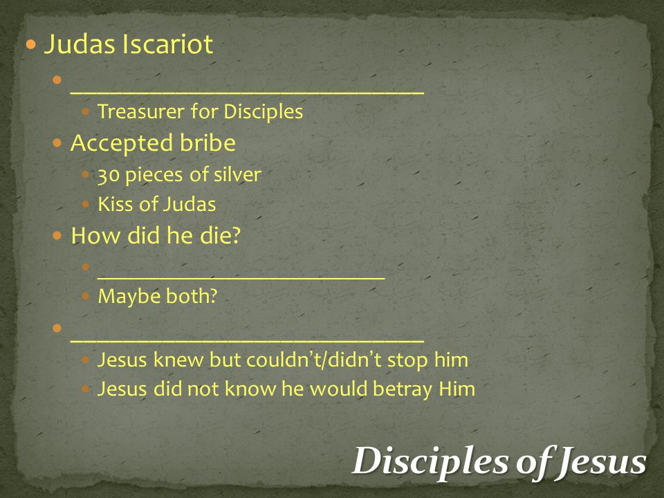 Judas Iscariot ___________________________ Treasurer for Disciples Accepted bribe 30 pieces of silver Kiss of Judas How did he die.