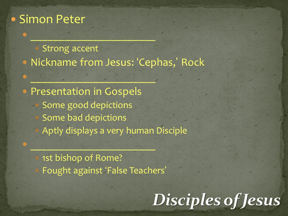 Simon Peter ______________________ Strong accent Nickname from Jesus: 'Cephas,' Rock ______________________ Presentation in Gospels Some good depictions Some bad depictions Aptly displays a very human Disciple ______________________ 1st bishop of Rome.